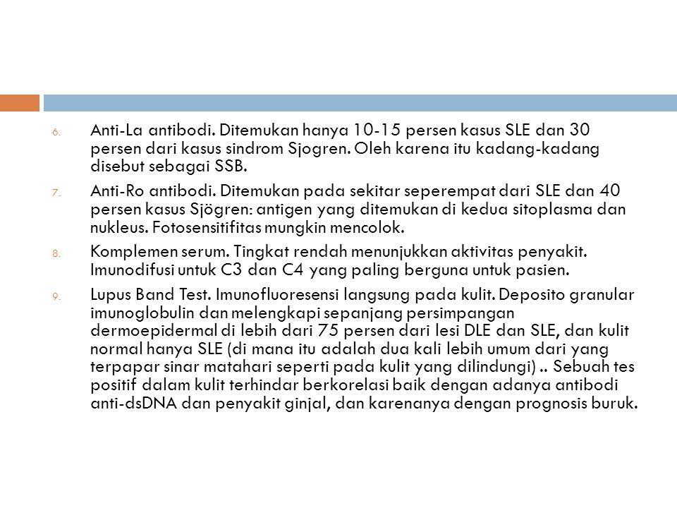 6. Anti-La antibodi. Ditemukan hanya 10-15 persen kasus SLE dan 30 persen dari kasus sindrom Sjogren. Oleh karena itu kadang-kadang disebut sebagai SS