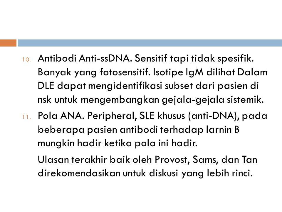 10. Antibodi Anti-ssDNA. Sensitif tapi tidak spesifik. Banyak yang fotosensitif. Isotipe IgM dilihat Dalam DLE dapat mengidentifikasi subset dari pasi