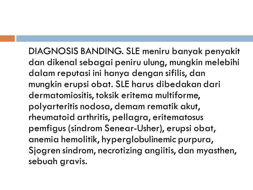 DIAGNOSIS BANDING. SLE meniru banyak penyakit dan dikenal sebagai peniru ulung, mungkin melebihi dalam reputasi ini hanya dengan sifilis, dan mungkin