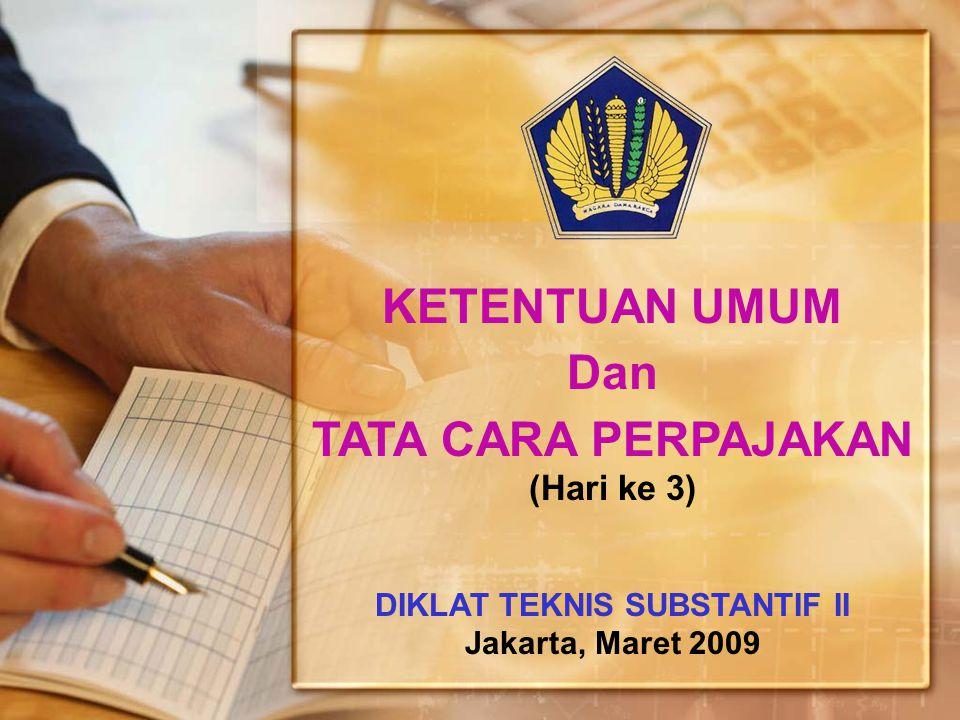 KETENTUAN UMUM Dan TATA CARA PERPAJAKAN (Hari ke 3) DIKLAT TEKNIS SUBSTANTIF II Jakarta, Maret 2009