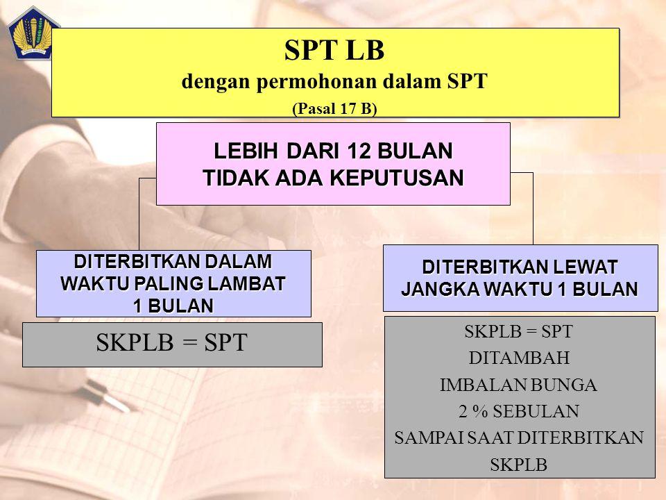 SPT LB dengan permohonan dalam SPT (Pasal 17 B) SPT LB dengan permohonan dalam SPT (Pasal 17 B) SKPLB = SPT DITAMBAH IMBALAN BUNGA 2 % SEBULAN SAMPAI SAAT DITERBITKAN SKPLB LEBIH DARI 12 BULAN TIDAK ADA KEPUTUSAN DITERBITKAN DALAM WAKTU PALING LAMBAT 1 BULAN DITERBITKAN LEWAT JANGKA WAKTU 1 BULAN