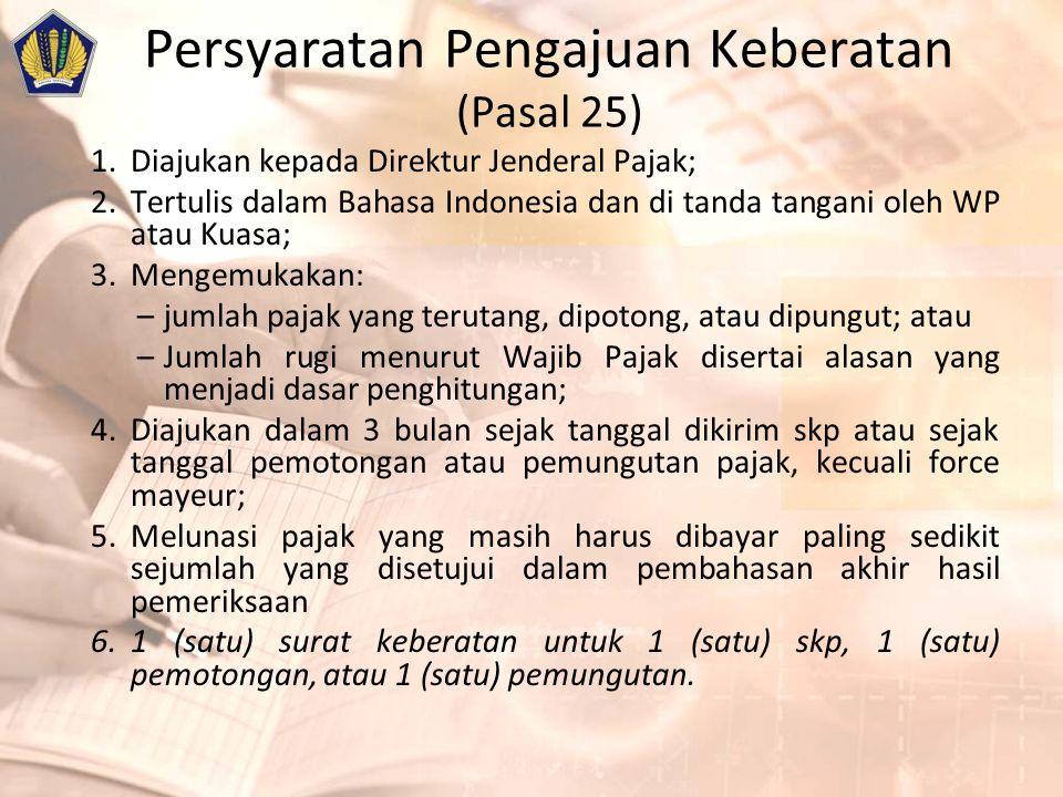 Persyaratan Pengajuan Keberatan (Pasal 25) 1.Diajukan kepada Direktur Jenderal Pajak; 2.Tertulis dalam Bahasa Indonesia dan di tanda tangani oleh WP atau Kuasa; 3.Mengemukakan: –jumlah pajak yang terutang, dipotong, atau dipungut; atau –Jumlah rugi menurut Wajib Pajak disertai alasan yang menjadi dasar penghitungan; 4.