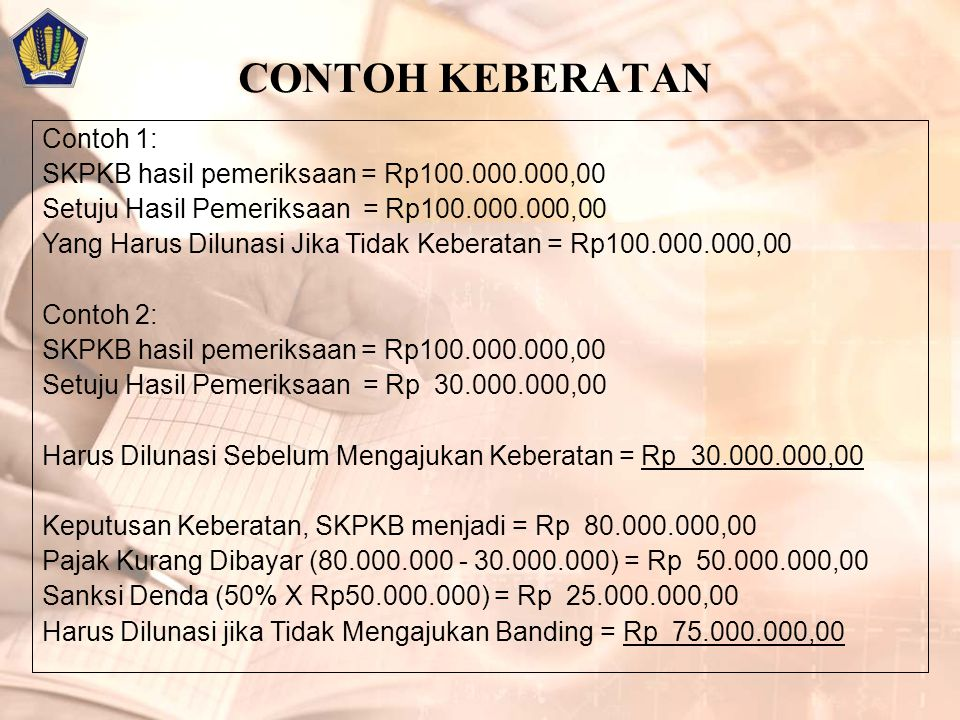 CONTOH KEBERATAN Contoh 1: SKPKB hasil pemeriksaan = Rp100.000.000,00 Setuju Hasil Pemeriksaan = Rp100.000.000,00 Yang Harus Dilunasi Jika Tidak Keberatan = Rp100.000.000,00 Contoh 2: SKPKB hasil pemeriksaan = Rp100.000.000,00 Setuju Hasil Pemeriksaan = Rp 30.000.000,00 Harus Dilunasi Sebelum Mengajukan Keberatan = Rp 30.000.000,00 Keputusan Keberatan, SKPKB menjadi = Rp 80.000.000,00 Pajak Kurang Dibayar (80.000.000 - 30.000.000) = Rp 50.000.000,00 Sanksi Denda (50% X Rp50.000.000) = Rp 25.000.000,00 Harus Dilunasi jika Tidak Mengajukan Banding = Rp 75.000.000,00