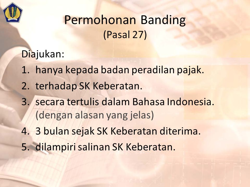 Permohonan Banding (Pasal 27) Diajukan: 1.hanya kepada badan peradilan pajak. 2.terhadap SK Keberatan. 3.secara tertulis dalam Bahasa Indonesia. (deng