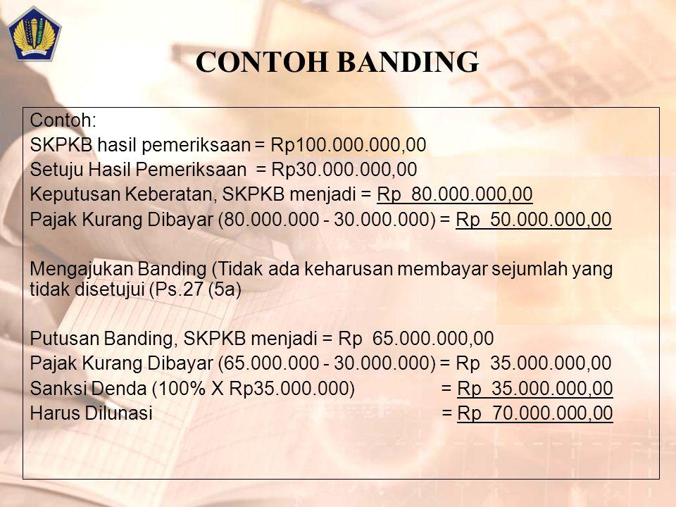 CONTOH BANDING Contoh: SKPKB hasil pemeriksaan = Rp100.000.000,00 Setuju Hasil Pemeriksaan = Rp30.000.000,00 Keputusan Keberatan, SKPKB menjadi = Rp 80.000.000,00 Pajak Kurang Dibayar (80.000.000 - 30.000.000) = Rp 50.000.000,00 Mengajukan Banding (Tidak ada keharusan membayar sejumlah yang tidak disetujui (Ps.27 (5a) Putusan Banding, SKPKB menjadi = Rp 65.000.000,00 Pajak Kurang Dibayar (65.000.000 - 30.000.000) = Rp 35.000.000,00 Sanksi Denda (100% X Rp35.000.000) = Rp 35.000.000,00 Harus Dilunasi = Rp 70.000.000,00