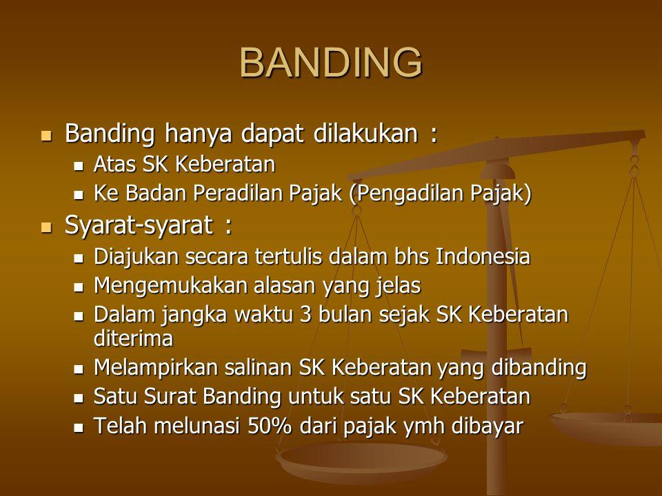 BANDING Banding hanya dapat dilakukan : Banding hanya dapat dilakukan : Atas SK Keberatan Atas SK Keberatan Ke Badan Peradilan Pajak (Pengadilan Pajak