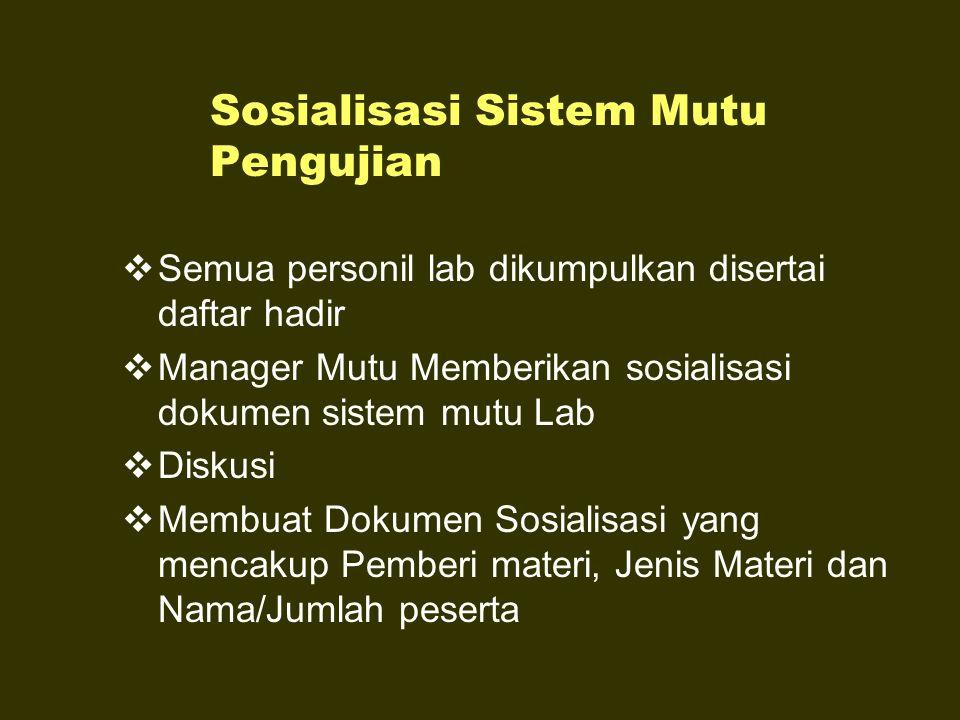 Sosialisasi Sistem Mutu Pengujian  Semua personil lab dikumpulkan disertai daftar hadir  Manager Mutu Memberikan sosialisasi dokumen sistem mutu Lab