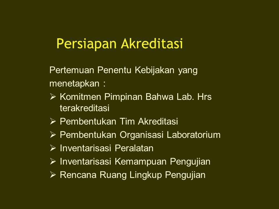 Persiapan Akreditasi Pertemuan Penentu Kebijakan yang menetapkan :  Komitmen Pimpinan Bahwa Lab. Hrs terakreditasi  Pembentukan Tim Akreditasi  Pem
