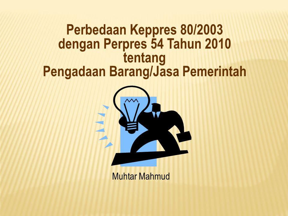 Perbedaan Keppres 80/2003 dengan Perpres 54 Tahun 2010 tentang Pengadaan Barang/Jasa Pemerintah Muhtar Mahmud