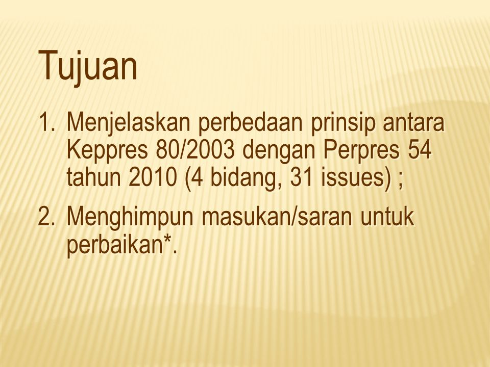 Tujuan 1.Menjelaskan perbedaan prinsip antara Keppres 80/2003 dengan Perpres 54 tahun 2010 (4 bidang, 31 issues) ; 2.Menghimpun masukan/saran untuk pe