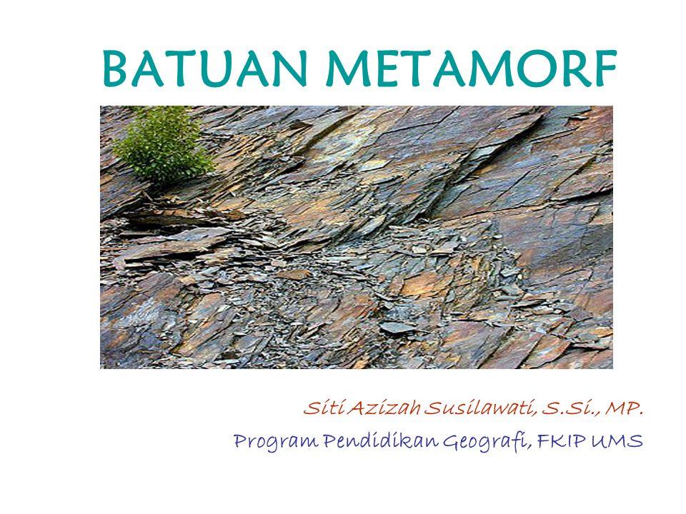 BATUAN METAMORF Siti Azizah Susilawati, S.Si., MP. Program Pendidikan Geografi, FKIP UMS