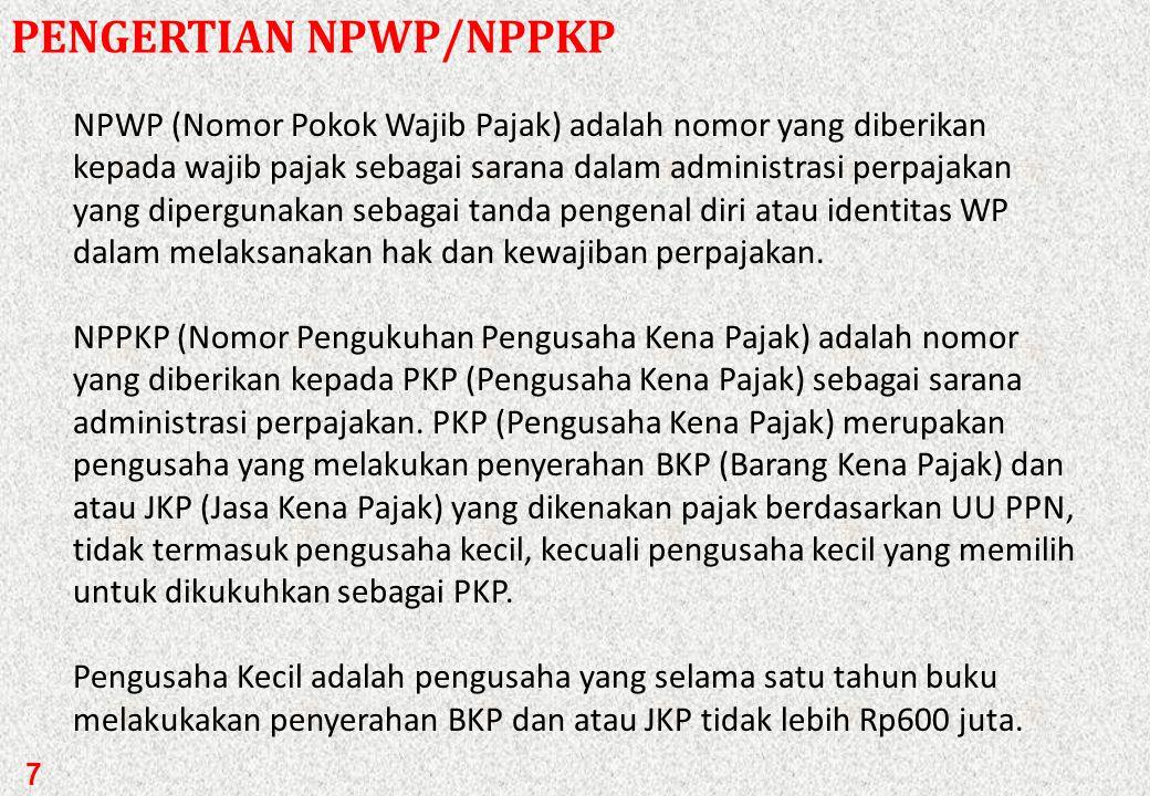7 PENGERTIAN NPWP/NPPKP NPWP (Nomor Pokok Wajib Pajak) adalah nomor yang diberikan kepada wajib pajak sebagai sarana dalam administrasi perpajakan yang dipergunakan sebagai tanda pengenal diri atau identitas WP dalam melaksanakan hak dan kewajiban perpajakan.