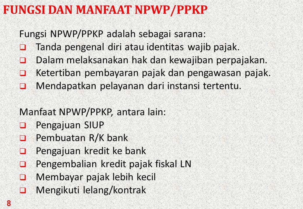 8 FUNGSI DAN MANFAAT NPWP/PPKP Fungsi NPWP/PPKP adalah sebagai sarana:  Tanda pengenal diri atau identitas wajib pajak.