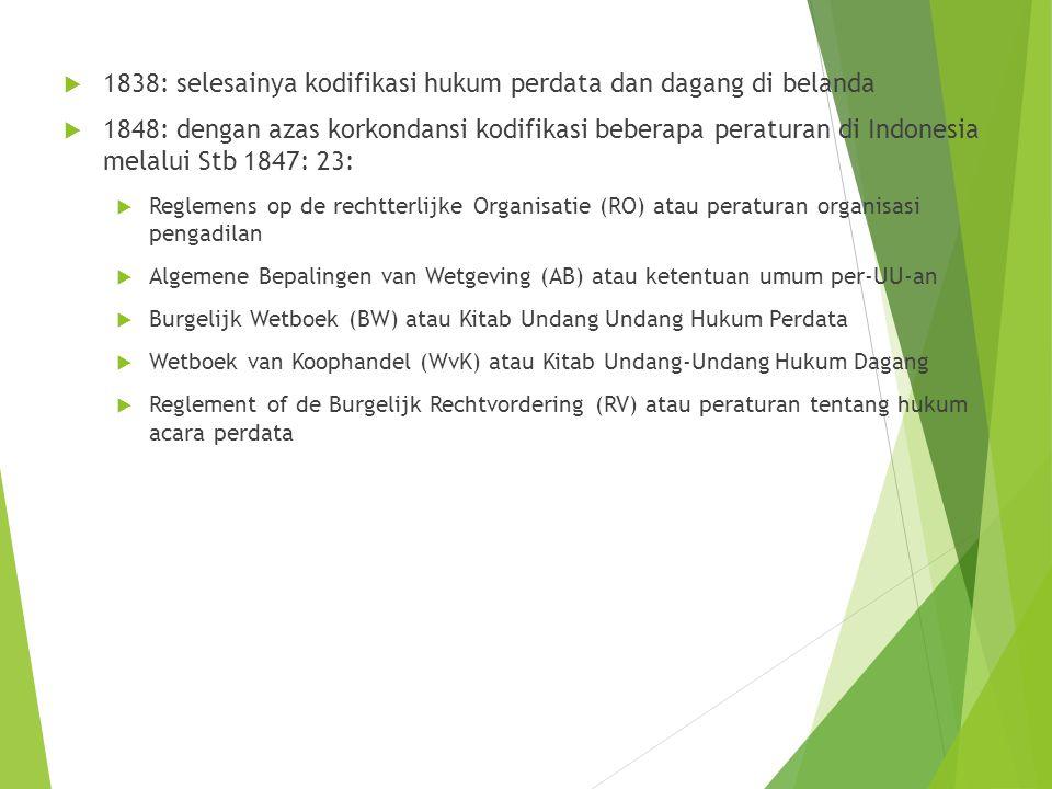  1838: selesainya kodifikasi hukum perdata dan dagang di belanda  1848: dengan azas korkondansi kodifikasi beberapa peraturan di Indonesia melalui Stb 1847: 23:  Reglemens op de rechtterlijke Organisatie (RO) atau peraturan organisasi pengadilan  Algemene Bepalingen van Wetgeving (AB) atau ketentuan umum per-UU-an  Burgelijk Wetboek (BW) atau Kitab Undang Undang Hukum Perdata  Wetboek van Koophandel (WvK) atau Kitab Undang-Undang Hukum Dagang  Reglement of de Burgelijk Rechtvordering (RV) atau peraturan tentang hukum acara perdata