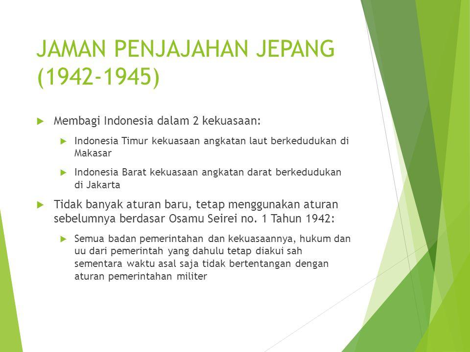 JAMAN PENJAJAHAN JEPANG (1942-1945)  Membagi Indonesia dalam 2 kekuasaan:  Indonesia Timur kekuasaan angkatan laut berkedudukan di Makasar  Indonesia Barat kekuasaan angkatan darat berkedudukan di Jakarta  Tidak banyak aturan baru, tetap menggunakan aturan sebelumnya berdasar Osamu Seirei no.