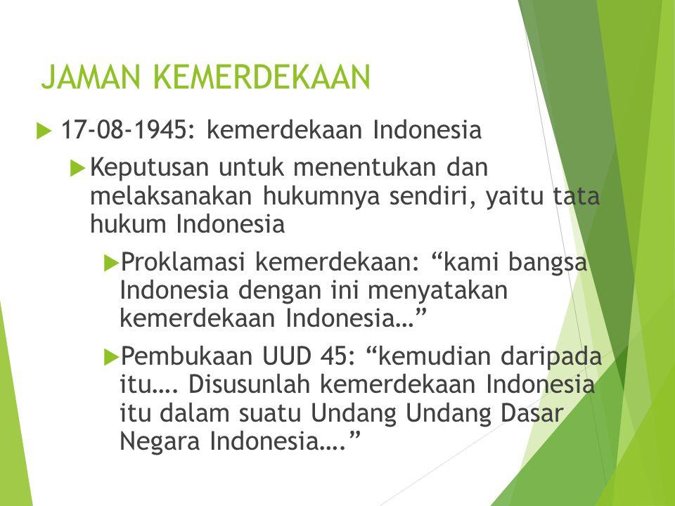JAMAN KEMERDEKAAN  17-08-1945: kemerdekaan Indonesia  Keputusan untuk menentukan dan melaksanakan hukumnya sendiri, yaitu tata hukum Indonesia  Proklamasi kemerdekaan: kami bangsa Indonesia dengan ini menyatakan kemerdekaan Indonesia…  Pembukaan UUD 45: kemudian daripada itu….