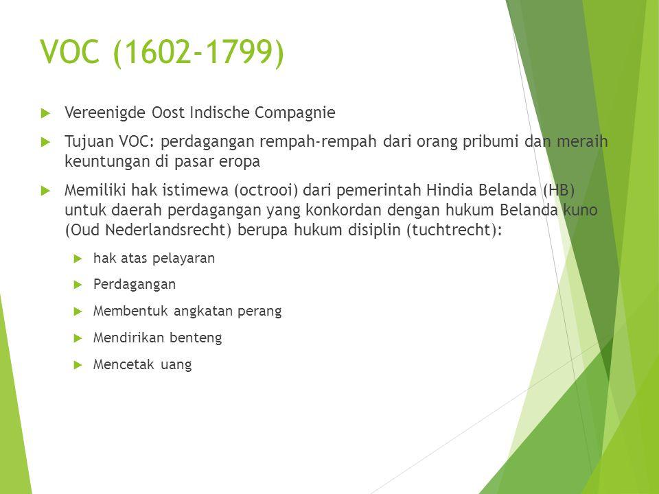 VOC (1602-1799)  Vereenigde Oost Indische Compagnie  Tujuan VOC: perdagangan rempah-rempah dari orang pribumi dan meraih keuntungan di pasar eropa  Memiliki hak istimewa (octrooi) dari pemerintah Hindia Belanda (HB) untuk daerah perdagangan yang konkordan dengan hukum Belanda kuno (Oud Nederlandsrecht) berupa hukum disiplin (tuchtrecht):  hak atas pelayaran  Perdagangan  Membentuk angkatan perang  Mendirikan benteng  Mencetak uang