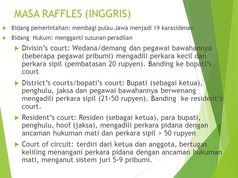 MASA RAFFLES (INGGRIS)  Bidang pemerintahan: membagi pulau Jawa menjadi 19 karasidenan  Bidang Hukum: mengganti susunan peradilan  Divisin's court: Wedana/demang dan pegawai bawahannya (beberapa pegawai pribumi) mengadili perkara kecil dan perkara sipil (pembatasan 20 rupyen).