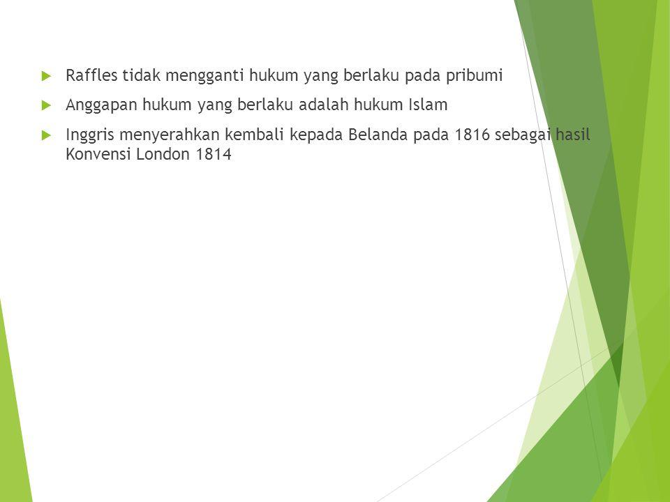  Raffles tidak mengganti hukum yang berlaku pada pribumi  Anggapan hukum yang berlaku adalah hukum Islam  Inggris menyerahkan kembali kepada Belanda pada 1816 sebagai hasil Konvensi London 1814