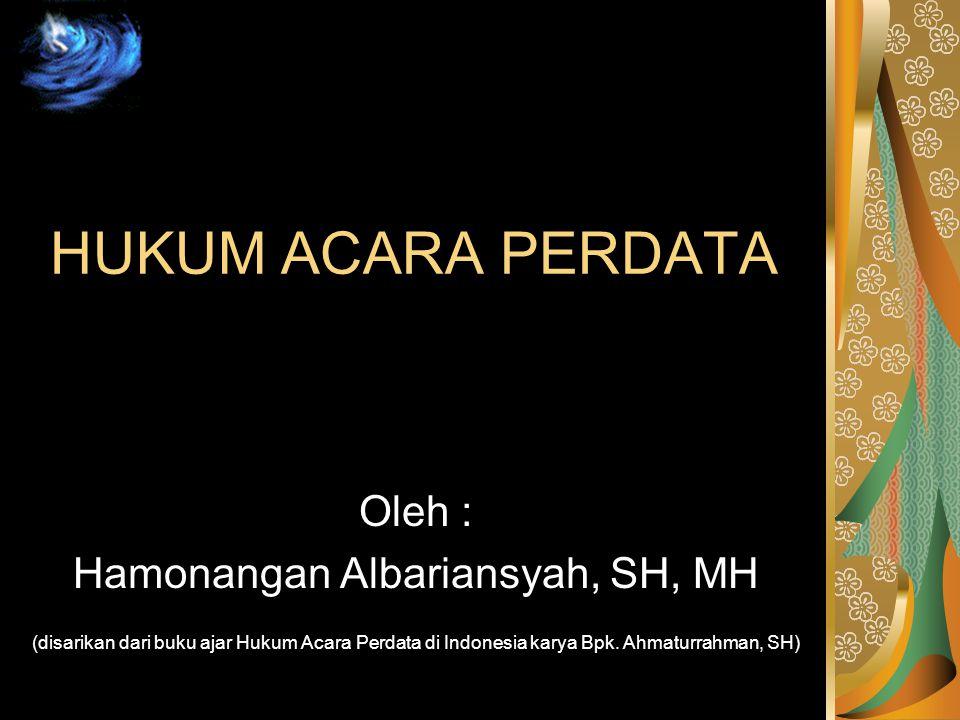 HUKUM ACARA PERDATA Oleh : Hamonangan Albariansyah, SH, MH (disarikan dari buku ajar Hukum Acara Perdata di Indonesia karya Bpk. Ahmaturrahman, SH)