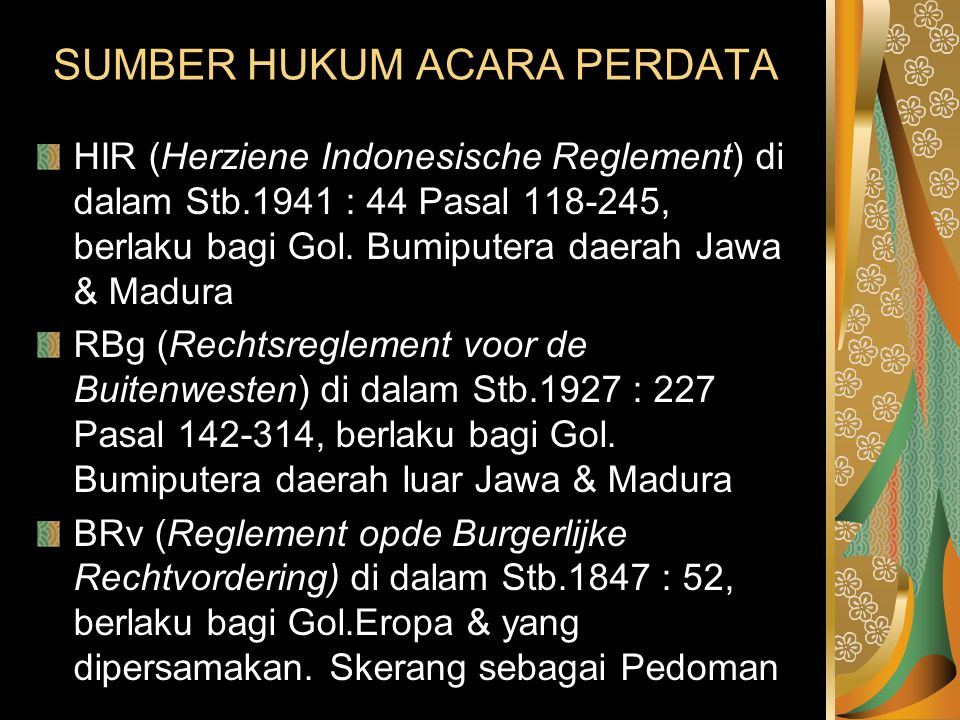 SUMBER HUKUM ACARA PERDATA HIR (Herziene Indonesische Reglement) di dalam Stb.1941 : 44 Pasal 118-245, berlaku bagi Gol. Bumiputera daerah Jawa & Madu