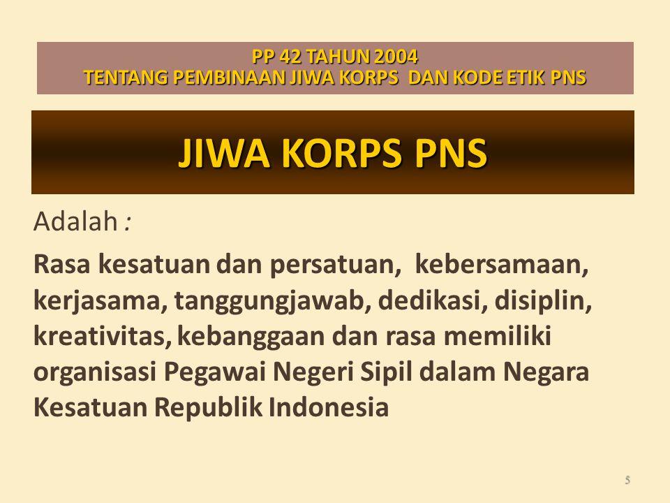 JIWA KORPS PNS Adalah : Rasa kesatuan dan persatuan, kebersamaan, kerjasama, tanggungjawab, dedikasi, disiplin, kreativitas, kebanggaan dan rasa memiliki organisasi Pegawai Negeri Sipil dalam Negara Kesatuan Republik Indonesia 5 PP 42 TAHUN 2004 TENTANG PEMBINAAN JIWA KORPS DAN KODE ETIK PNS