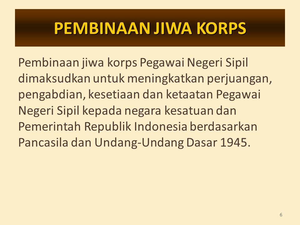 PEMBINAAN JIWA KORPS Pembinaan jiwa korps Pegawai Negeri Sipil dimaksudkan untuk meningkatkan perjuangan, pengabdian, kesetiaan dan ketaatan Pegawai Negeri Sipil kepada negara kesatuan dan Pemerintah Republik Indonesia berdasarkan Pancasila dan Undang-Undang Dasar 1945.