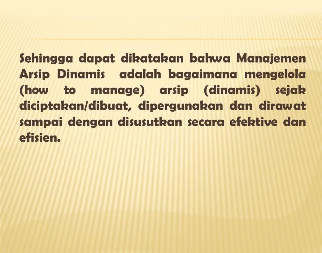 Sehingga dapat dikatakan bahwa Manajemen Arsip Dinamis adalah bagaimana mengelola (how to manage) arsip (dinamis) sejak diciptakan/dibuat, dipergunaka