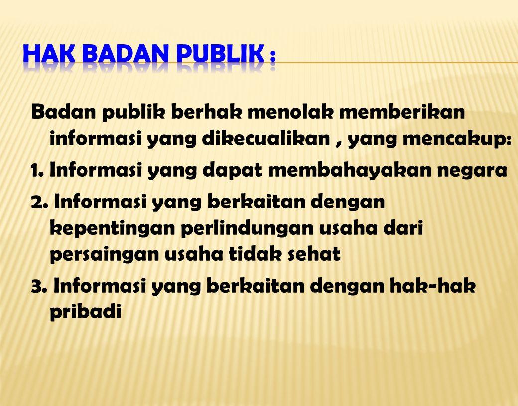 Badan publik berhak menolak memberikan informasi yang dikecualikan, yang mencakup: 1.Informasi yang dapat membahayakan negara 2. Informasi yang berkai
