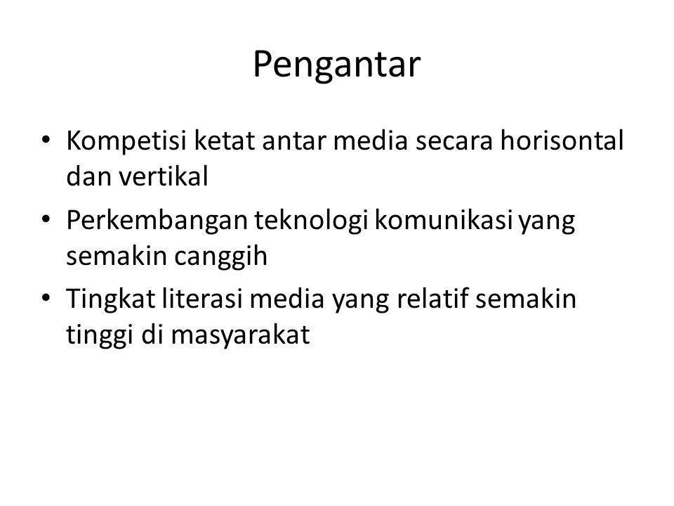 Pengantar Kompetisi ketat antar media secara horisontal dan vertikal Perkembangan teknologi komunikasi yang semakin canggih Tingkat literasi media yang relatif semakin tinggi di masyarakat