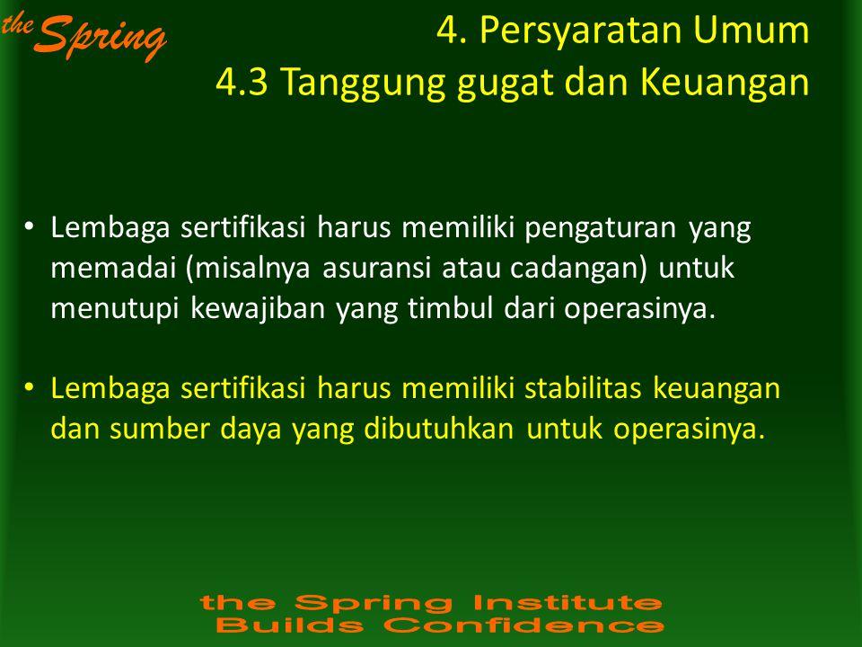 the Spring 4. Persyaratan Umum 4.3 Tanggung gugat dan Keuangan Lembaga sertifikasi harus memiliki pengaturan yang memadai (misalnya asuransi atau cada