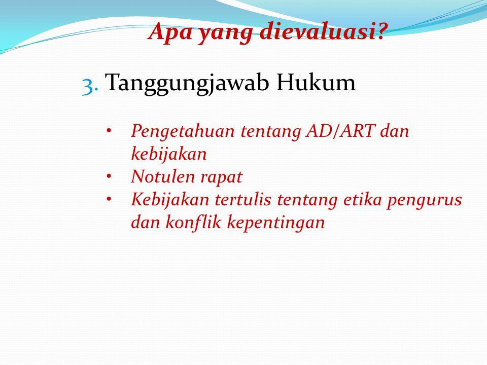 Apa yang dievaluasi? 3. Tanggungjawab Hukum Pengetahuan tentang AD/ART dan kebijakan Notulen rapat Kebijakan tertulis tentang etika pengurus dan konfl