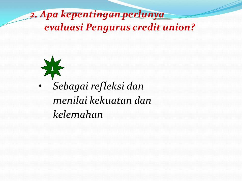 2. Apa kepentingan perlunya evaluasi Pengurus credit union? 1 Sebagai refleksi dan menilai kekuatan dan kelemahan