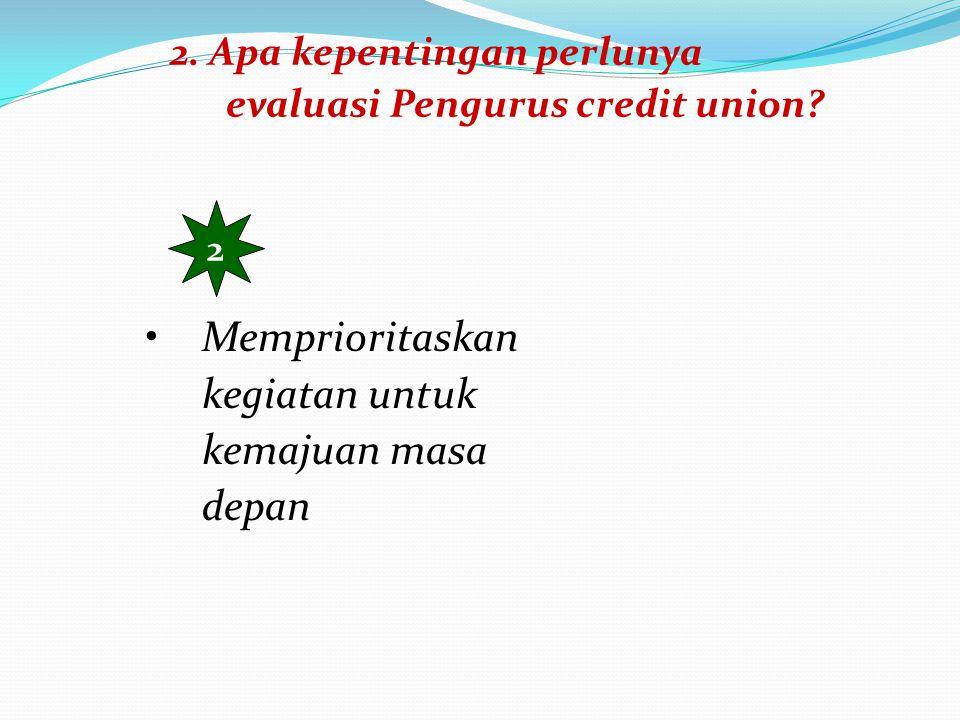 2. Apa kepentingan perlunya evaluasi Pengurus credit union? 3 Membangun pendidikan dan konsensus