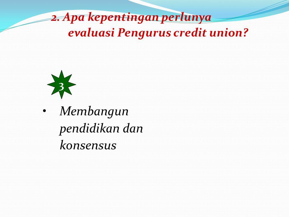 2.Apa kepentingan perlunya evaluasi Pengurus credit union.
