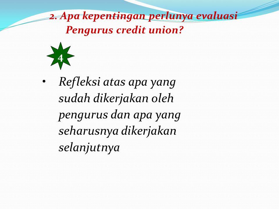 2. Apa kepentingan perlunya evaluasi Pengurus credit union? 4 Refleksi atas apa yang sudah dikerjakan oleh pengurus dan apa yang seharusnya dikerjakan