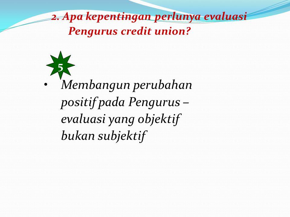 2. Apa kepentingan perlunya evaluasi Pengurus credit union? 5 Membangun perubahan positif pada Pengurus – evaluasi yang objektif bukan subjektif