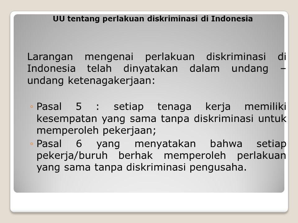 Larangan mengenai perlakuan diskriminasi di Indonesia telah dinyatakan dalam undang – undang ketenagakerjaan: ◦Pasal 5 : setiap tenaga kerja memiliki