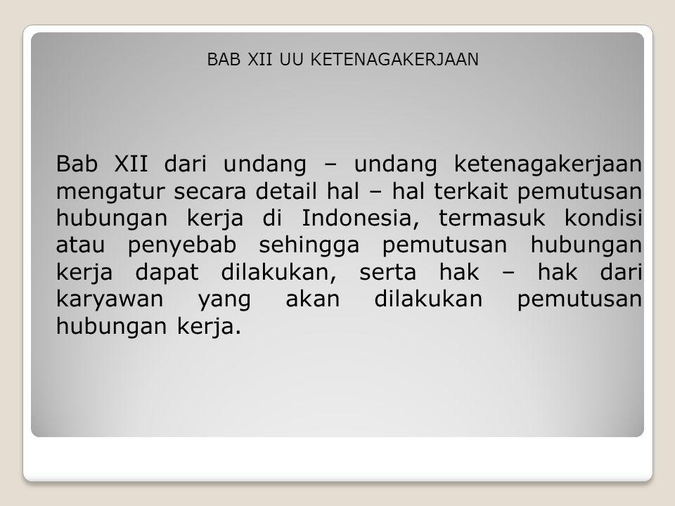 Bab XII dari undang – undang ketenagakerjaan mengatur secara detail hal – hal terkait pemutusan hubungan kerja di Indonesia, termasuk kondisi atau pen