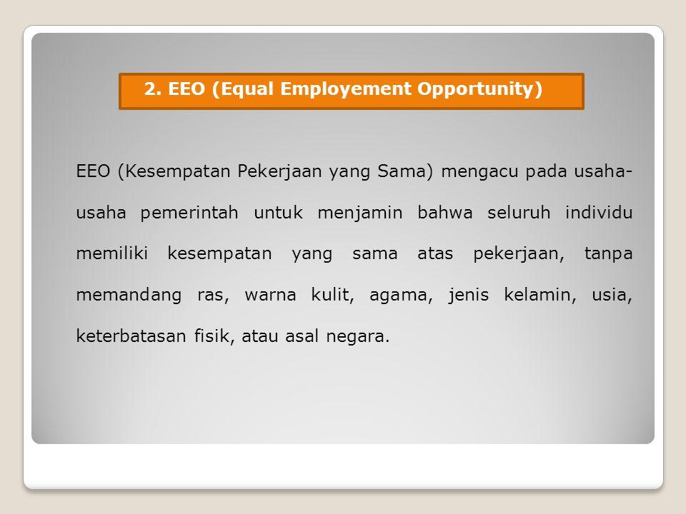 2. EEO (Equal Employement Opportunity) EEO (Kesempatan Pekerjaan yang Sama) mengacu pada usaha- usaha pemerintah untuk menjamin bahwa seluruh individu