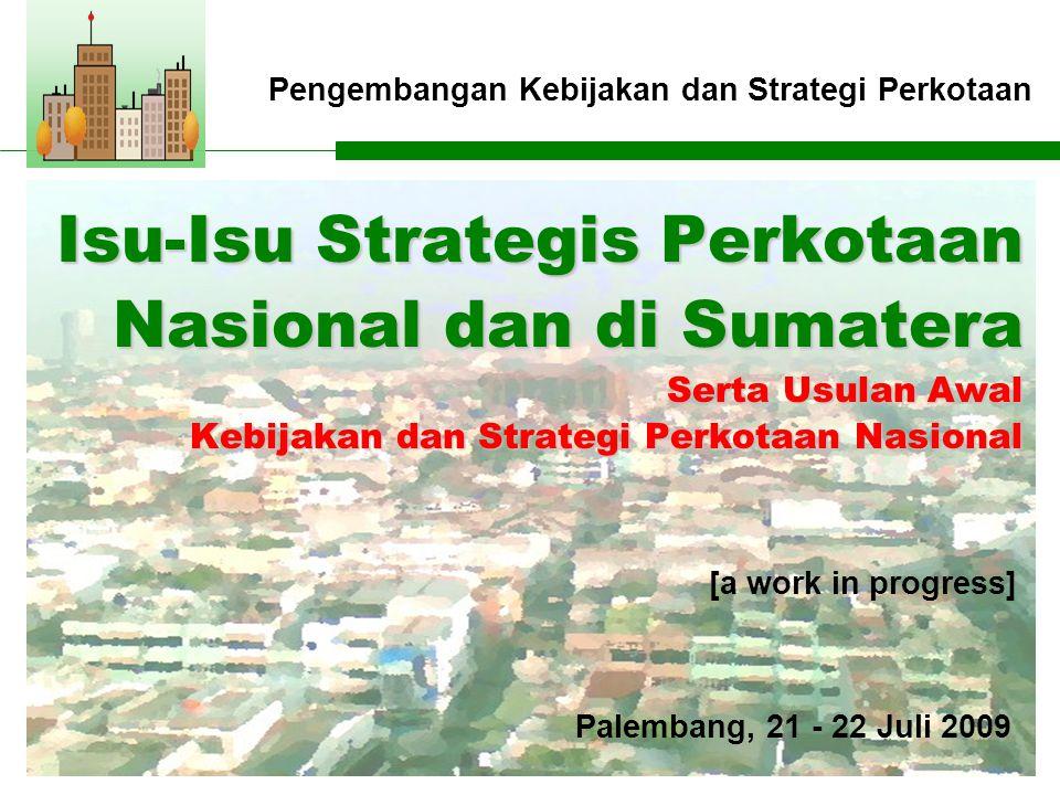 Pengembangan Kebijakan dan Strategi Perkotaan Isu-Isu Strategis Perkotaan Nasional dan di Sumatera Serta Usulan Awal Kebijakan dan Strategi Perkotaan Nasional [a work in progress] Palembang, 21 - 22 Juli 2009