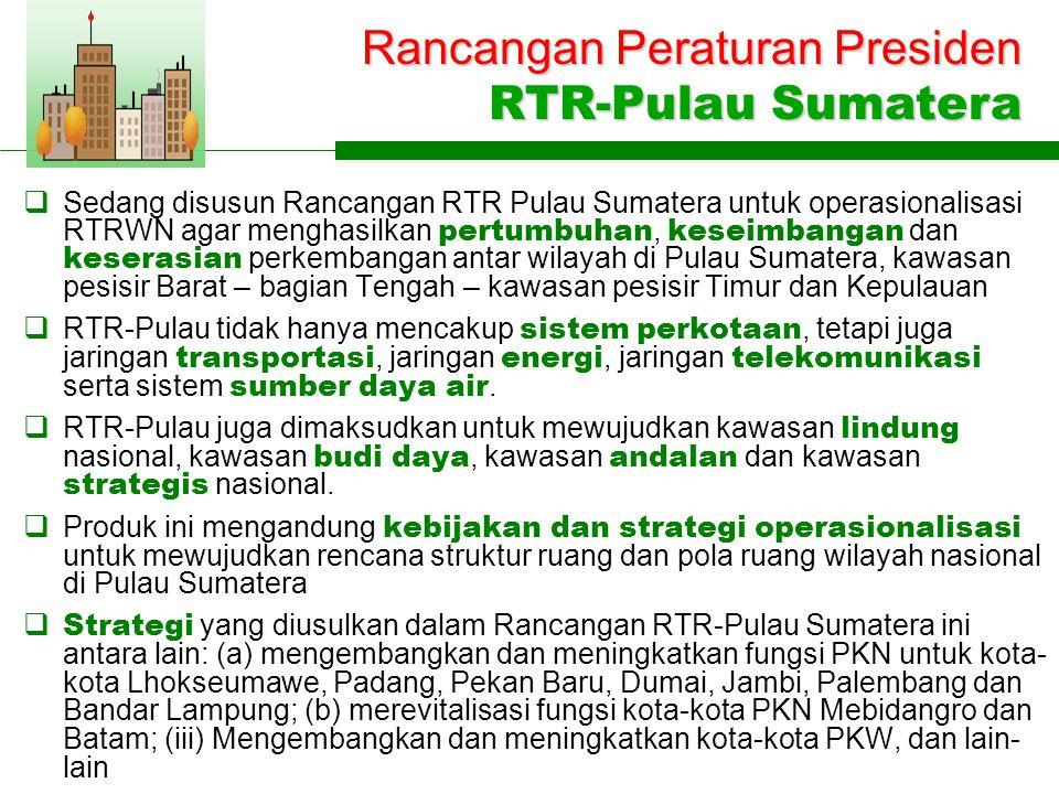  Sedang disusun Rancangan RTR Pulau Sumatera untuk operasionalisasi RTRWN agar menghasilkan pertumbuhan, keseimbangan dan keserasian perkembangan antar wilayah di Pulau Sumatera, kawasan pesisir Barat – bagian Tengah – kawasan pesisir Timur dan Kepulauan  RTR-Pulau tidak hanya mencakup sistem perkotaan, tetapi juga jaringan transportasi, jaringan energi, jaringan telekomunikasi serta sistem sumber daya air.