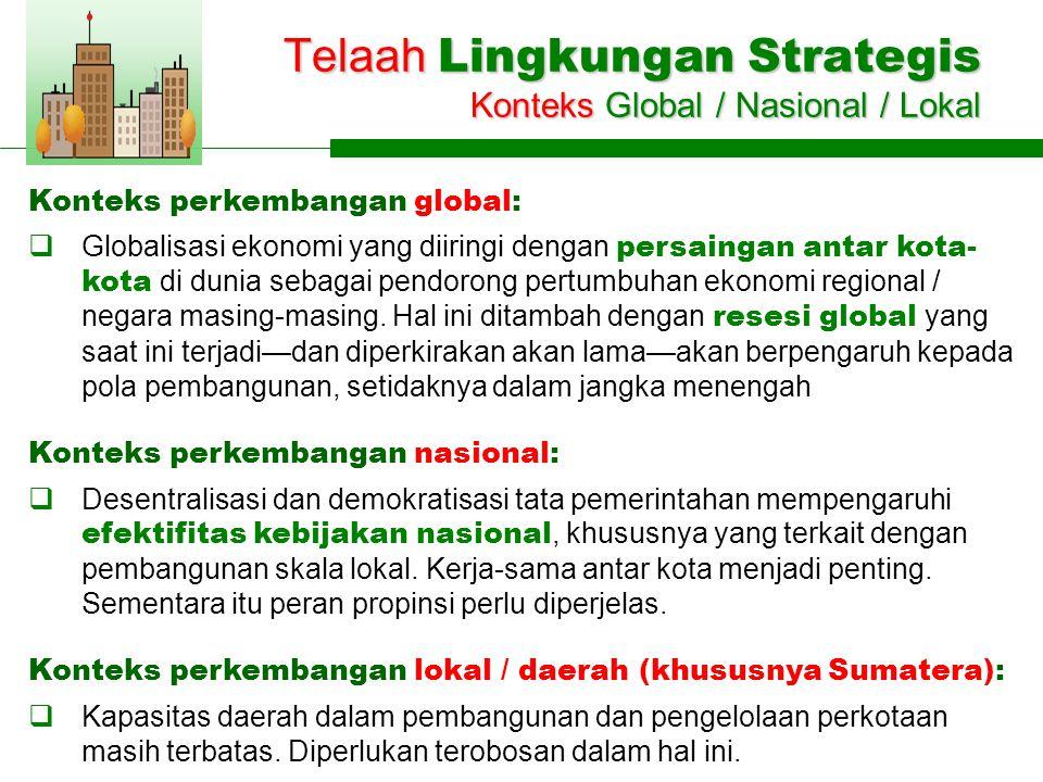Telaah Lingkungan Strategis Konteks Global / Nasional / Lokal Konteks perkembangan global:  Globalisasi ekonomi yang diiringi dengan persaingan antar kota- kota di dunia sebagai pendorong pertumbuhan ekonomi regional / negara masing-masing.