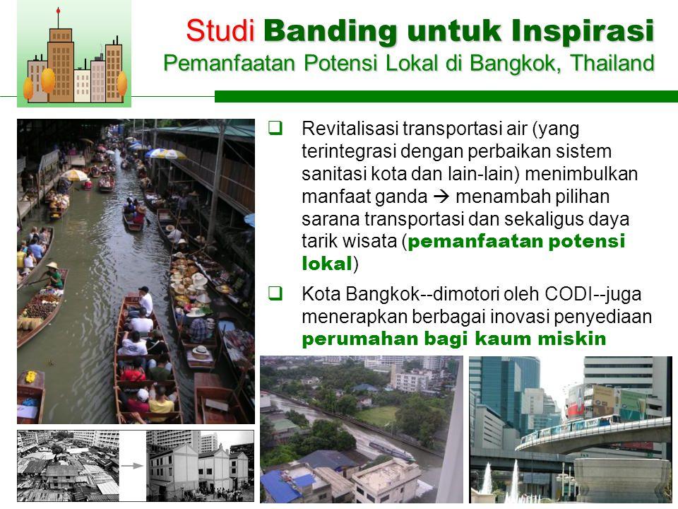  Revitalisasi transportasi air (yang terintegrasi dengan perbaikan sistem sanitasi kota dan lain-lain) menimbulkan manfaat ganda  menambah pilihan sarana transportasi dan sekaligus daya tarik wisata ( pemanfaatan potensi lokal )  Kota Bangkok--dimotori oleh CODI--juga menerapkan berbagai inovasi penyediaan perumahan bagi kaum miskin Studi Banding untuk Inspirasi Pemanfaatan Potensi Lokal di Bangkok, Thailand