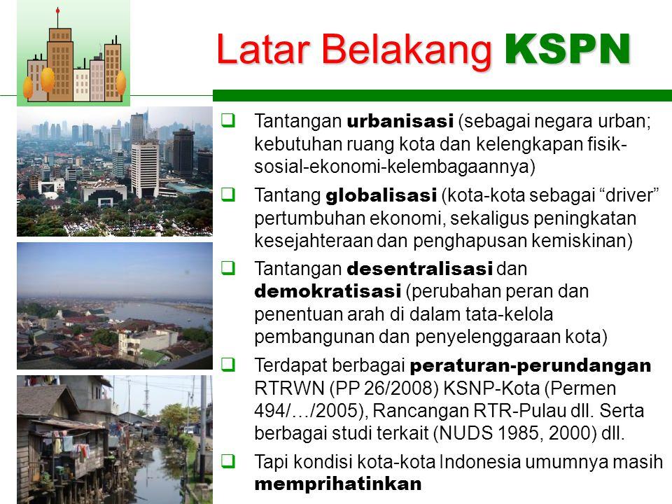 Latar Belakang KSPN  Tantangan urbanisasi (sebagai negara urban; kebutuhan ruang kota dan kelengkapan fisik- sosial-ekonomi-kelembagaannya)  Tantang globalisasi (kota-kota sebagai driver pertumbuhan ekonomi, sekaligus peningkatan kesejahteraan dan penghapusan kemiskinan)  Tantangan desentralisasi dan demokratisasi (perubahan peran dan penentuan arah di dalam tata-kelola pembangunan dan penyelenggaraan kota)  Terdapat berbagai peraturan-perundangan RTRWN (PP 26/2008) KSNP-Kota (Permen 494/…/2005), Rancangan RTR-Pulau dll.