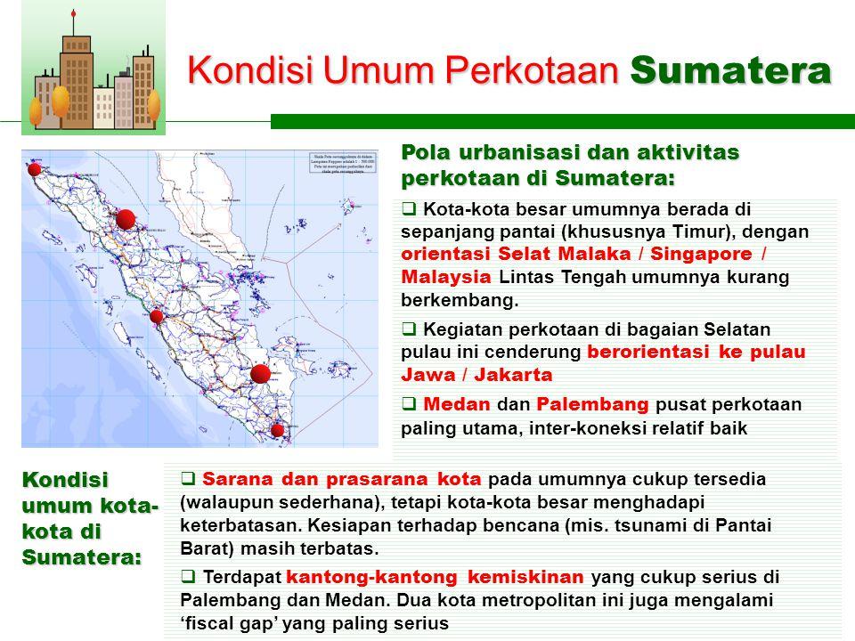 Kondisi Umum Perkotaan Sumatera Pola urbanisasi dan aktivitas perkotaan di Sumatera: Kondisi umum kota- kota di Sumatera:  Kota-kota besar umumnya berada di sepanjang pantai (khususnya Timur), dengan orientasi Selat Malaka / Singapore / Malaysia Lintas Tengah umumnya kurang berkembang.