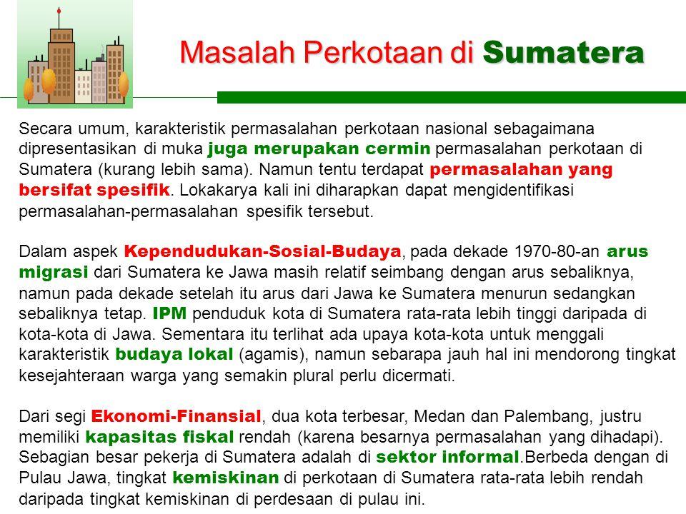 Masalah Perkotaan di Sumatera Secara umum, karakteristik permasalahan perkotaan nasional sebagaimana dipresentasikan di muka juga merupakan cermin permasalahan perkotaan di Sumatera (kurang lebih sama).