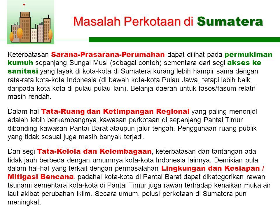 Masalah Perkotaan di Sumatera Keterbatasan Sarana-Prasarana-Perumahan dapat dilihat pada permukiman kumuh sepanjang Sungai Musi (sebagai contoh) sementara dari segi akses ke sanitasi yang layak di kota-kota di Sumatera kurang lebih hampir sama dengan rata-rata kota-kota Indonesia (di bawah kota-kota Pulau Jawa, tetapi lebih baik daripada kota-kota di pulau-pulau lain).