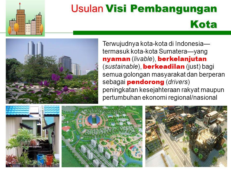 Usulan Visi Pembangungan Kota Terwujudnya kota-kota di Indonesia— termasuk kota-kota Sumatera—yang nyaman (livable), berkelanjutan (sustainable), berkeadilan (just) bagi semua golongan masyarakat dan berperan sebagai pendorong (drivers) peningkatan kesejahteraan rakyat maupun pertumbuhan ekonomi regional/nasional