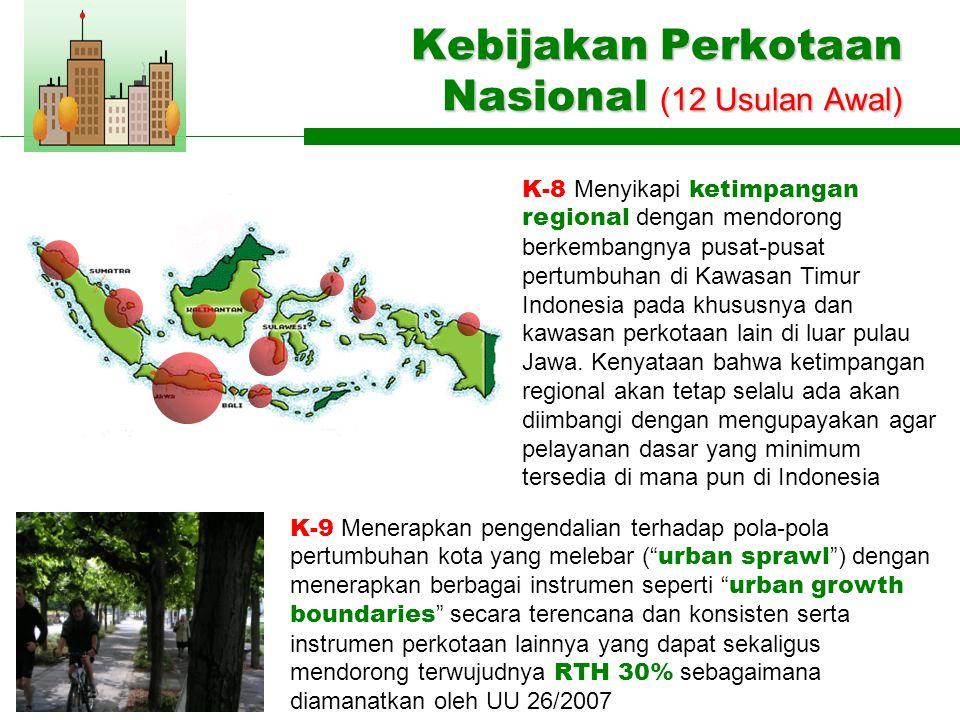 Kebijakan Perkotaan Nasional (12 Usulan Awal) K-9 Menerapkan pengendalian terhadap pola-pola pertumbuhan kota yang melebar ( urban sprawl ) dengan menerapkan berbagai instrumen seperti urban growth boundaries secara terencana dan konsisten serta instrumen perkotaan lainnya yang dapat sekaligus mendorong terwujudnya RTH 30% sebagaimana diamanatkan oleh UU 26/2007 K-8 Menyikapi ketimpangan regional dengan mendorong berkembangnya pusat-pusat pertumbuhan di Kawasan Timur Indonesia pada khususnya dan kawasan perkotaan lain di luar pulau Jawa.